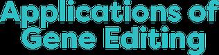 Applications of Gene Editing