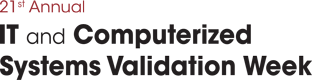 21st Annual IT and Computerized Systems Validation Week